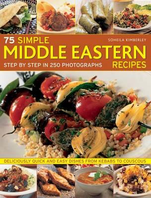75 Simple Middle Eastern Recipes: Step by Step in 250 Photographs By. Soheila Kimberley