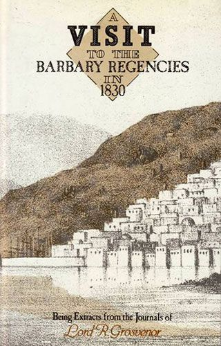 A Visit to the Barbary Regencies in 1830 by LORD R. GROSVENOR
