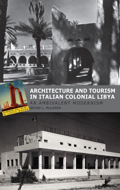 Architecture and Tourism in Italian Colonial Libya: An Ambivalent Modernism by BRIAN L. MCLAREN