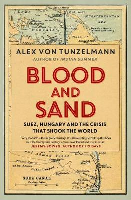 Blood and Sand: Suez, Hungary and the Crisis That Shook the World  By.  Alex Von Tunzelmann