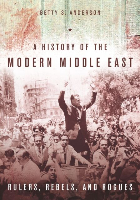 History of the Modern Middle East: Rulers, Rebels, and Rogues By.  Betty Anderson