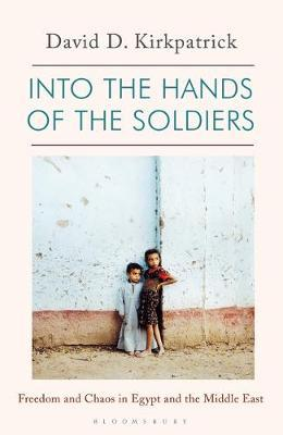 Into the Hands of the Soldiers: Freedom and Chaos in Egypt and the Middle East  By.David Kirkpatric
