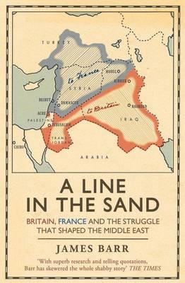 Line in the Sand: Britain, France and the struggle that shaped the Middle East  By.  James Barr