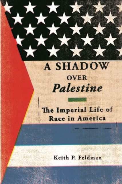 Shadow over Palestine: The Imperial Life of Race in America By.  Keith P Feldman