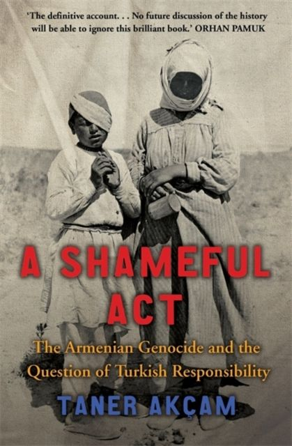 Shameful Act: The Armenian Genocide and the Question of Turkish Responsibility By. Taner Akca