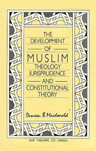 The Development of Muslim Theology, Jurisprudence & Constitutional Theory by DUNCAN B. MACDONALD